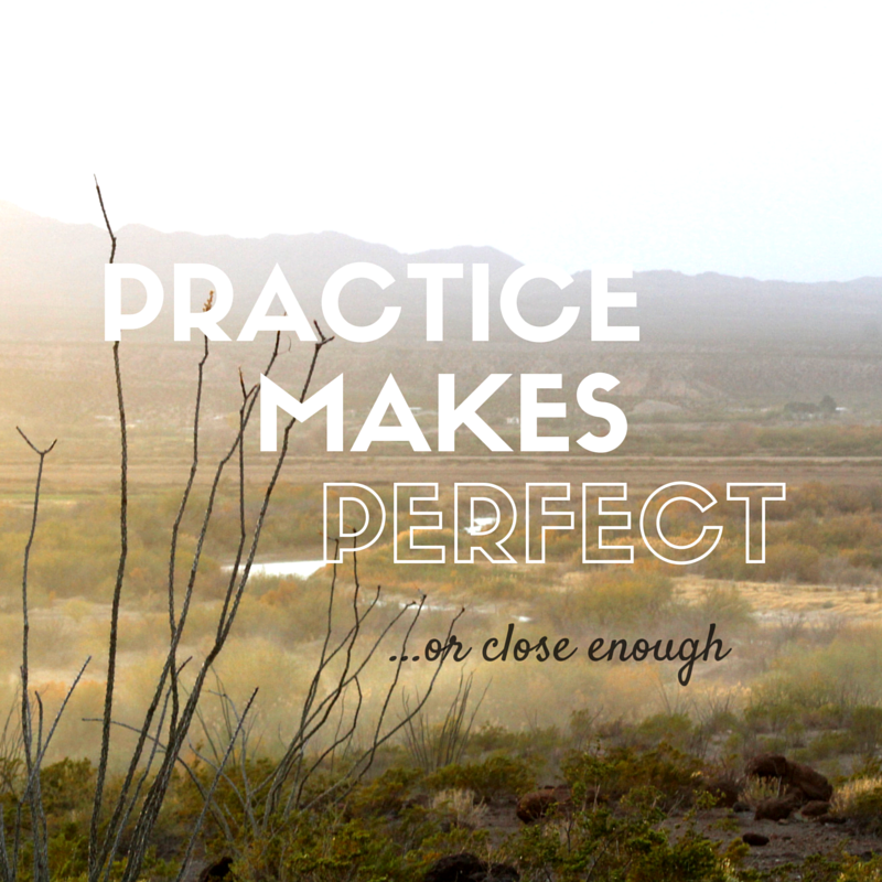 Practice Makes Perfect or close enough quote